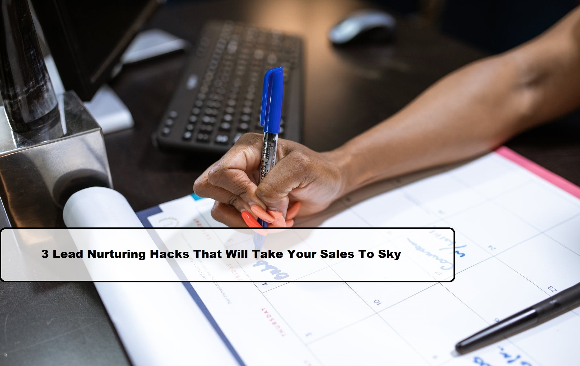3 Lead Nurturing Hacks That Will Take Your Sales To Sky